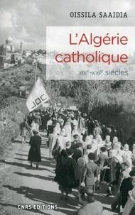 Oissila Saaïdia - L'Algérie catholique - Une histoire de l'Eglise catholique en Algérie (XIXe-XXIe siècles).