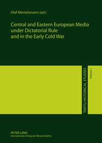 Olaf Mertelsmann - Central and Eastern European Media under Dictatorial Rule and in the Early Cold War.