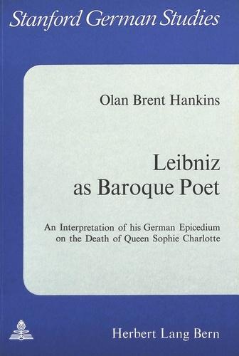 Olan b. Hankins - Leibniz as Baroque Poet - An Interpretation of his German Epicedium on the Death of Queen Sophie Charlotte.