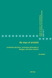 Olav Eikeland - The Ways of Aristotle - Aristotelian Phrónêsis, Aristotelian Philosophy of Dialogue, and Action Research.