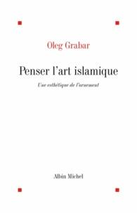 Oleg Grabar et Oleg Grabar - Penser l'art islamique.