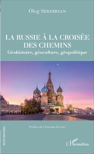 Oleg Serebrian - La Russie à la croisée des chemins - Géohistoire, géoculture, géopolitique.