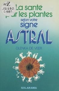 Olenka De Veer et Bernadette Allain - La santé par les plantes selon votre signe astral.