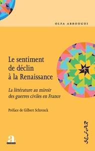 Olfa Abrougui - Le sentiment de déclin à la Renaissance - La littérature au miroir des guerres civiles en France.