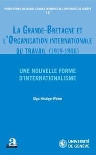 Olga Hidalgo-Weber - La Grande-Bretagne et l'Organisation internationale du travail (1919-1946) - Une nouvelle forme d'internationalisme.