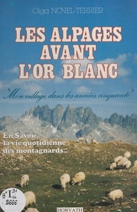 Olga Novel-Terrier - Les alpages avant l'or blanc - Mon village dans les années cinquante. En Savoie, la vie quotidienne des montagnards.