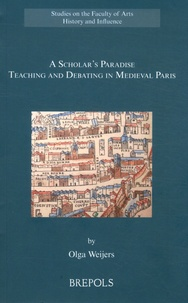 Olga Weijers - A Scholar's Paradise - Teaching and Debating in Medieval Paris.