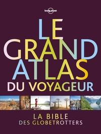 Oliver Berry et Joe Bindloss - Le grand atlas du voyageur - Découvrez le monde avec Lonely planet.