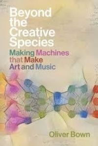 Oliver Bown - Beyond the Creative Species : Making Machines that Make Art and Music.