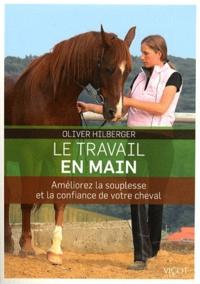 Oliver Hilberger - Le travail en main - Améliorez la souplesse et la confiance de votre cheval.