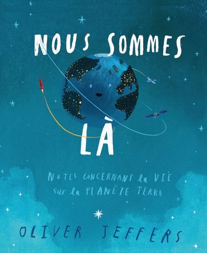 Oliver Jeffers - Nous sommes là - Notes concernant la vie sur la planète terre.
