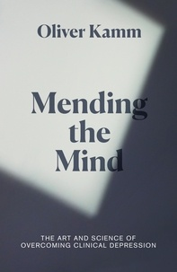 Oliver Kamm - Mending the Mind - The Art and Science of Overcoming Clinical Depression.