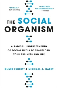Oliver Luckett et Michael Casey - The Social Organism - A Radical Understanding of Social Media to Transform Your Business and Life.