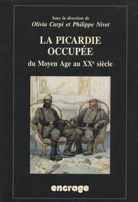 Olivia Carpi et Philippe Nivet - La Picardie occupée, du Moyen-Age au XXe siècle.