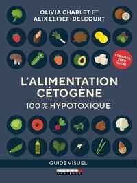 Olivia Charlet et Alix Lefief-Delcourt - L'alimentation cétogène - 100 % hypotoxique.