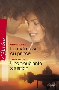 Olivia Gates et Trish Wylie - La maîtresse du prince - Troublante situation (Harlequin Passions).