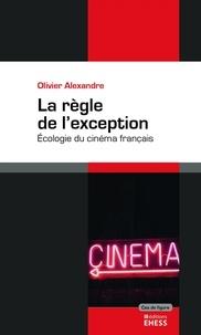 Olivier Alexandre - La règle de l'exception - Ecologie du cinéma français.