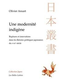 Olivier Ansart - Une modernité indigène - Ruptures et innovations dans les théories politiques japonaises du XVIIIe siècle.