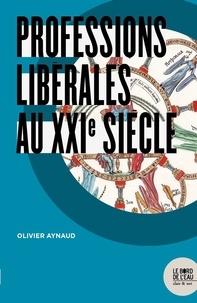 Olivier Aynaud - Professions libérales au XXIe siècle.
