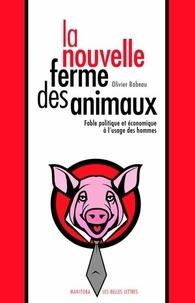 Olivier Babeau - La nouvelle ferme des animaux - Fable politique et économique à l'usage des hommes.