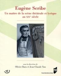 Olivier Bara et Jean-Claude Yon - Eugène Scribe - Un maître de la scène théâtrale et lyrique au XIXe siècle.