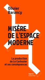 Olivier Barancy - Misère de l'espace moderne - La production de Le Corbusier et ses conséquences.