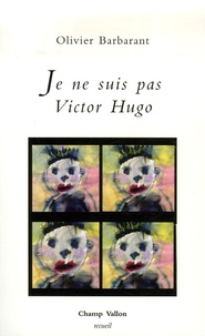 Olivier Barbarant - Je ne suis pas Victor Hugo.