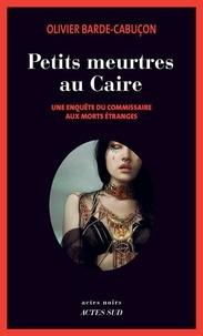 Olivier Barde-Cabuçon - Une enquête du commissaire aux morts étranges  : Petits meurtres au Caire.