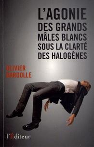 Olivier Bardolle - L'agonie des grands mâles blancs sous la clarté des halogènes.