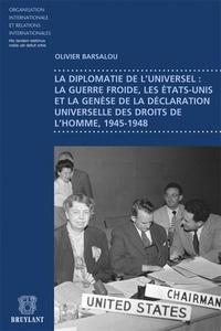 Olivier Barsalou - La diplomatie de l'universel : la guerre froide, les Etats-Unis et la genèse de la déclaration universelle des droits de l'homme, 1945-1948.