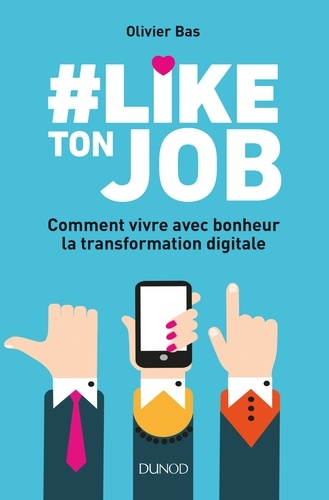 #Like ton job. Comment vivre avec bonheur la transformation digitale