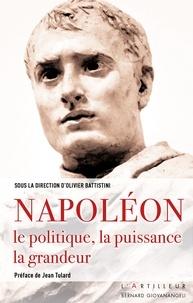 Olivier Battistini - Napoléon - Le politique, la puissance, la grandeur.