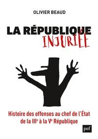 Olivier Beaud - La République injuriée - Histoire des offenses au chef de l'Etat de la IIIe à la Ve République.