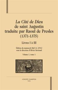 Olivier Bertrand - La cité de Dieu de Saint Augustin traduite par Raoul de Presles (1371-1375) - Livres I à III, édition du manuscrit BnF fr 22912.