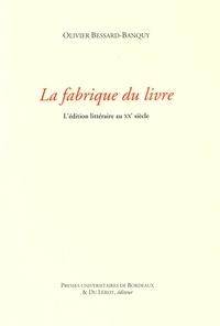 Olivier Bessard-Banquy - La fabrique du livre - L'édition littéraire au XXe siècle.