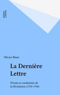 Olivier Blanc - La Dernière lettre - Prisons et condamnés de la Révolution, 1793-1794.