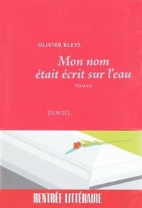 Olivier Bleys - Mon nom était écrit sur l'eau.