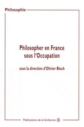 Philosopher en France sous l'occupation. Actes de sjournées d'études organisées à la Sorbonne (2000-2002)