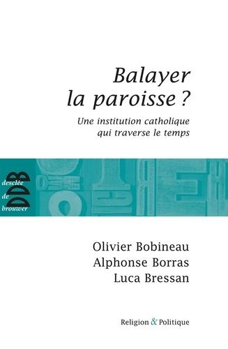 Olivier Bobineau et Alphonse Borras - Balayer la paroisse ? - Une institution catholique qui traverse le temps.
