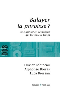 Olivier Bobineau et Alphonse Borras - Balayer la paroisse ? - Une institution catholique qui traverse le temps.