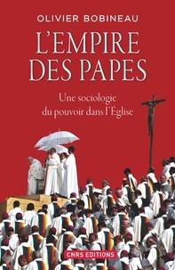 Olivier Bobineau - L'empire des papes - Une sociologie du pouvoir dans l'Eglise.