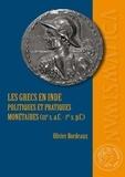 Olivier Bordeaux - Les Grecs en Inde - Politiques et pratiques monétaires (IIIe siècle a.C. - Ier siècle p.C.).