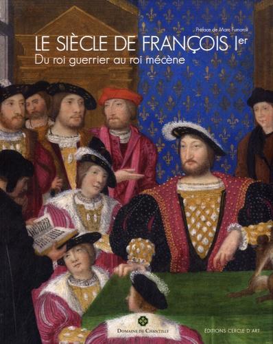 Olivier Bosc et Maxence Hermant - Le siècle de François Ier - Du Roi guerrier au Roi mécène.