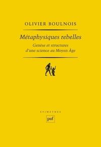 Olivier Boulnois - Métaphysiques rebelles - Genèse et structures d'une science au Moyen Age.