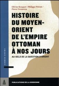 Olivier Bouquet et Philippe Pétriat - Histoire du Moyen-Orient de l'Empire ottoman à nos jours - Au-delà de la question d'Orient.