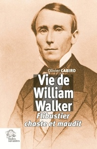 Olivier Cabiro - Vie de William Walker - Flibustier chaste et maudit.