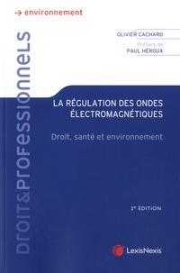Olivier Cachard - La régulation des ondes électromagnétiques - Droit, santé et environnement.