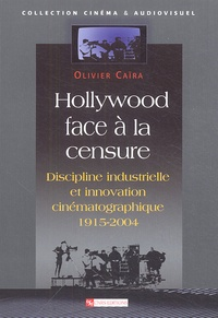 Olivier Caïra - Hollywood face à la censure - Discipline industrielle et innovation cinématographique 1915-2004.