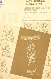 Olivier Callot et  Mission archéologique de Ras S - Une maison à Ougarit - Études d'architecture domestique.