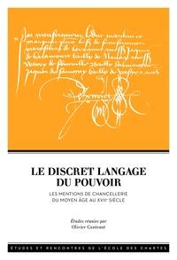 Olivier Canteaut - Le discret langage du pouvoir - Les mentions de chancellerie du Moyen Age au XVIIe siècle.
